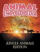 ANIMAL ENCYCLOPEDIA: Jungle Animals Edition ebook by Baby Professor