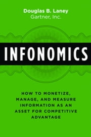 Infonomics - How to Monetize, Manage, and Measure Information as an Asset for Competitive Advantage ebook by Douglas B. Laney