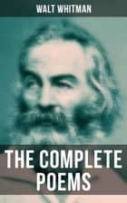 The Complete Poems of Walt Whitman - Leaves of Grass (1855 & 1892 Versions), Old Age Echoes, Uncollected and Rejected Poems ebook by Walt Whitman