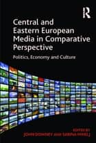 Central and Eastern European Media in Comparative Perspective ebook by Sabina Mihelj,John Downey