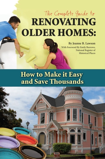 The Complete Guide to Renovating Older Homes - How to Make It Easy and Save Thousands eBook by Jeanne Lawson