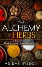 The Alchemy of Herbs - A Beginner's Guide: Healing Herbs to Know, Grow, and Use ebook by Adidas Wilson