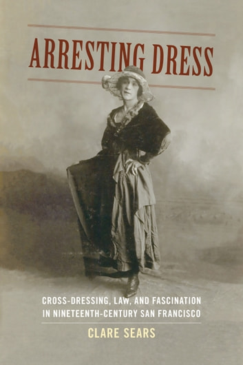Arresting Dress - Cross-Dressing, Law, and Fascination in Nineteenth-Century San Francisco ebook by Clare Sears