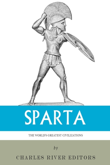 The Worlds Greatest Civilizations: The History and Culture of Ancient Sparta ebook by Charles River Editors