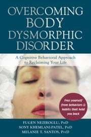 Overcoming Body Dysmorphic Disorder - A Cognitive Behavioral Approach to Reclaiming Your Life ebook by Fugen Neziroglu, PhD, ABBP, ABPP,Sony Khemlani-Patel, PhD,Melanie T. Santos, PsyD