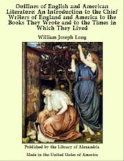 Outlines of English and American Literature: An Introduction to the Chief Writers of England and America to the Books They Wrote and to the Times in Which They Lived ebook by William Joseph Long