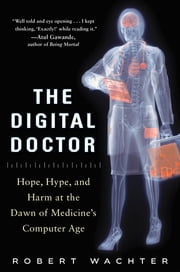 The Digital Doctor: Hope, Hype, and Harm at the Dawn of Medicine's Computer Age ebook by Robert Wachter