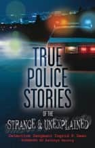 True Police Stories of the Strange & Unexplained ebook by Ingrid P.  Dean