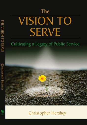 The Vision to Serve: Cultivating A Legacy of Public Service ebook by Christopher Hershey