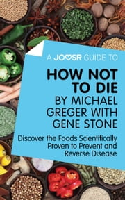 A Joosr Guide to... How Not To Die by Michael Greger with Gene Stone: Discover the Foods Scientifically Proven to Prevent and Reverse Disease ebook by Joosr