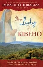 Our Lady of KIBEHO - Mary Speaks to the World from the Heart of Africa ebook by Immaculee Ilibagiza