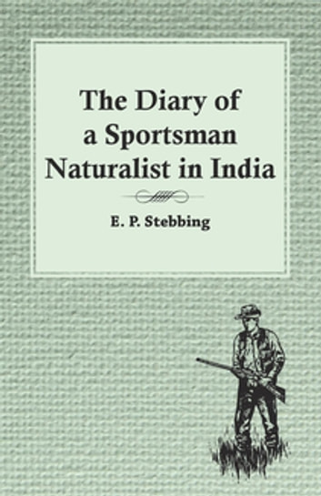 The Diary of a Sportsman Naturalist in India ebook by E. P. Stebbing