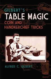 Gilbert's Table Magic - Coin and Handkerchief Tricks ebook by Alfred C. Gilbert