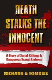 Death Stalks the Innocent Story of Serial Murders and Dangerous Sexual Liasions ebook by Richard G Tomkies