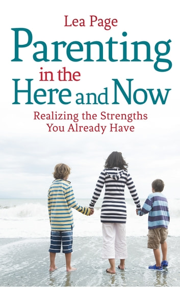 Parenting in the Here and Now - Realizing the Strengths You Already Have ebook by Lea Page