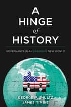 A Hinge of History - Governance in an Emerging New World ebook by George P. Shultz, James Timbie