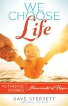 We Choose Life - Authentic Stories, Movements of Hope ebook by Sterrett, Dave