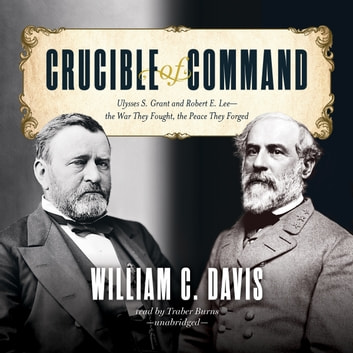 Crucible of Command - Ulysses S. Grant and Robert E. Lee—the War They Fought, the Peace They Forged livre audio by William C. Davis