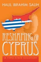 Reshaping of Cyprus: A Two-State Solution - A Two-State Solution ebook by Halil Ibrahim Salih