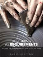 Designing the Requirements - Building Applications that the User Wants and Needs ebook by Chris Britton