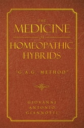 "THE MEDICINE OF HOMEOPATHIC HYBRIDS - ""G.A.G. METHOD"" ebook by GIOVANNI ANTONIO GIANNOTTI"