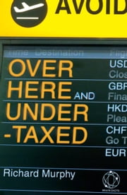 Over Here and Undertaxed: Multinationals, Tax Avoidance and You ebook by Richard Murphy