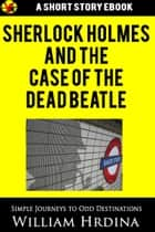 Sherlock Holmes and the Case of the Dead Beatle ebook by William Hrdina