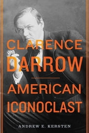 Clarence Darrow - American Iconoclast ebook by Andrew E. Kersten