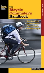 Bicycle Commuter's Handbook - * Gear You Need * Clothes to Wear * Tips for Traffic * Roadside Repair ebook by Robert Hurst