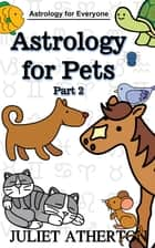 Astrology For Pets - Part 2 (Astrology For Everyone series) ebook by Juliet Atherton