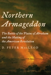 Northern Armageddon - The Battle of the Plains of Abraham and the Making of the American Revolution ebook by D. Peter MacLeod