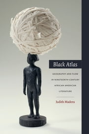 Black Atlas - Geography and Flow in Nineteenth-Century African American Literature ebook by Judith Madera