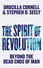 The Spirit of Revolution - Beyond the Dead Ends of Man ebook by Drucilla Cornell, Stephen D. Seely