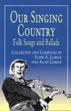 Our Singing Country - Folk Songs and Ballads ebook by Alan Lomax, John A. Lomax