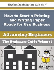 How to Start a Printing and Writing Paper Ready for Use Business (Beginners Guide) ebook by Gilda Winston,Sam Enrico