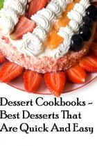 Dessert Cookbooks: Best Desserts That Are Quick And Easy ebook by Jamie Mathis