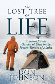 The Lost Of Tree Life - A Search for the Garden of Eden in the Frozen Tundra of Alaska ebook by Don Johnson