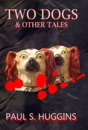 Two Dogs & Other Tales ebook by Paul S Huggins