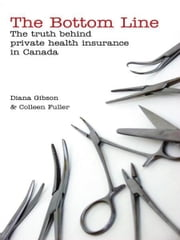 The Bottom Line - The Truth Behind Private Health Insurance in Canada ebook by Diana Gibson,Colleen Fuller
