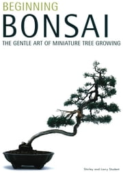 Beginning Bonsai - The Gentle Art of Miniature Tree Growing ebook by Shirley Student,Larry Student