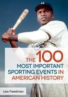 The 100 Most Important Sporting Events in American History ebook by Lew Freedman