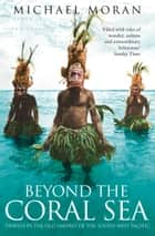 Beyond the Coral Sea: Travels in the Old Empires of the South-West Pacific (Text Only) ebook by Michael Moran