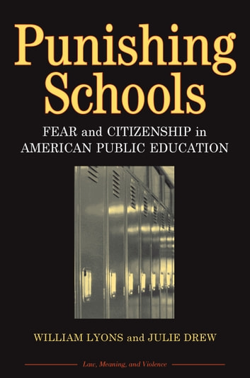 Punishing Schools - Fear and Citizenship in American Public Education ebook by William (Bill) Thomas Lyons,Julie Drew