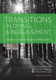 Transitions in Dying and Bereavement, Second Edition - A Psychosocial Guide for Hospice and Palliative Care ebook by Victoria Hospice Society,Wendy Wainwright,Marney Thompson