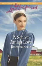 A Secret Amish Love ebook by Rebecca Kertz