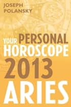 Aries 2013: Your Personal Horoscope eBook by Joseph Polansky