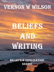 Beliefs and Civilization Series: Beliefs and Writing ebook by Vernon W. Wilson
