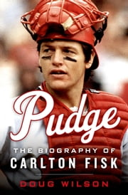 Pudge - The Biography of Carlton Fisk ebook by Doug Wilson