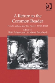 A Return to the Common Reader - Print Culture and the Novel, 1850–1900 ebook by Dr Adelene Buckland,Dr Beth Palmer