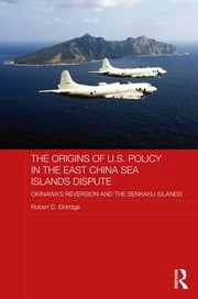 The Origins of U.S. Policy in the East China Sea Islands Dispute - Okinawa's Reversion and the Senkaku Islands ebook by Robert D. Eldridge